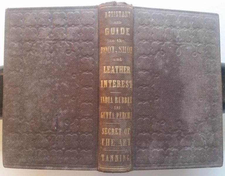 The Book and Shoe Manufacturers' Assistant and Guide. Containing a Brief History of the Trade. History of India-Rubber and Gutta-Percha, and their application to the manufacture of books and shoes. Full instructions in the art, with diagrams and scales, etc., etc. Vulcanization and Sulphurization, England and American Patents with an Elaborate Treatise on Tanning. W. H. Richardson.