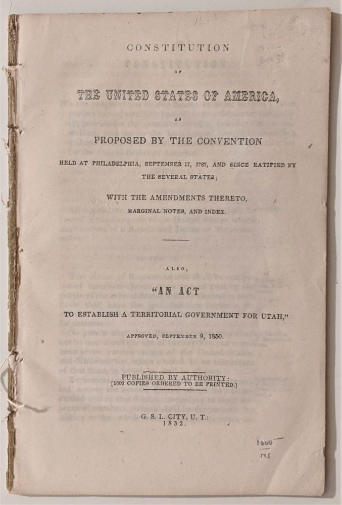 """Constitution of the United States of America as proposed by the convention held at Philadelphia, September 17, 1787 and Since Ratified by the Several States. With the Amendments thereto, marginal notes, and index. . . Also, """"An Act to Establish a Territorial Government of Utah. UTAH, Mormons."""