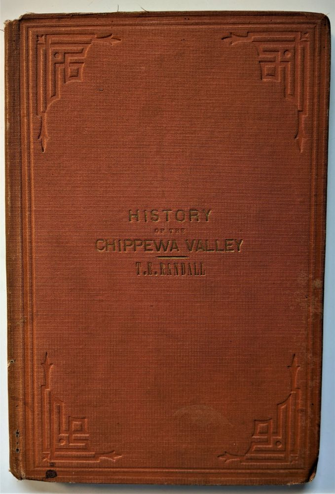 History of the Chippewa Valley, a faithful account of all important events, incidents and circumstances that have transpired in the Valley of the Chippewa from its earliest settlements by white people . . Thomas E. Randall.