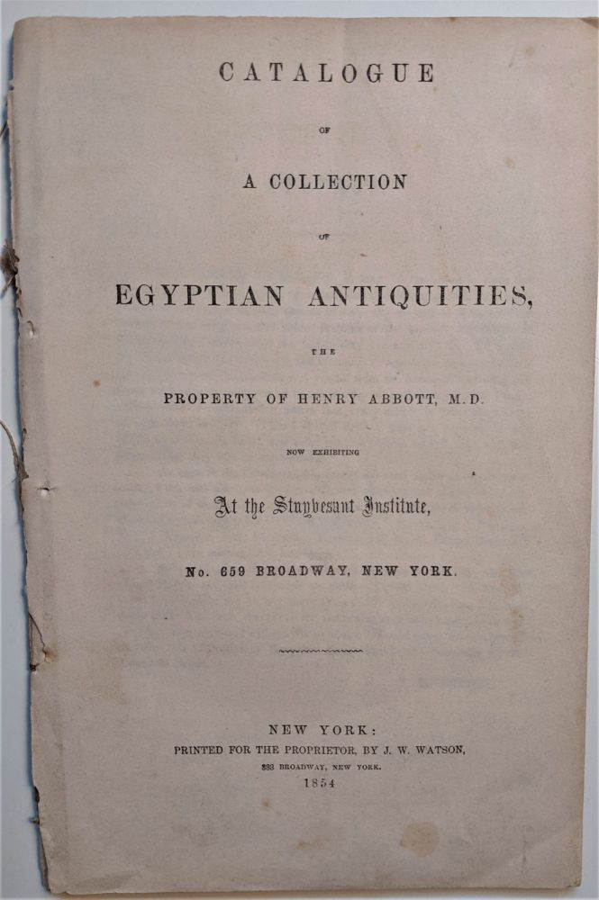 Catalogue of a Collection of Egyptian Antiquities, the property of Henry Abbott, M. D. now Exhibited at the Stuyvesant Institute, No. 659 Broadway, New York. Egyptian Antiquities, Henry Abbott.