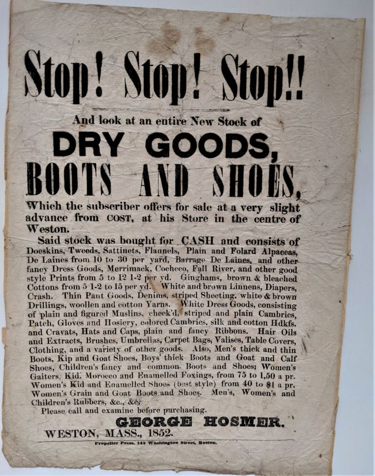 Stop! Stop! Stop!! and Look at an Entire New Stock of Dry Goods, Boots and Shoes, which the Subscriber Offers for Sale at a very Slight Advance from Cost, at his Store in the Centre of Weston. Broadside Advertisement, George Hosmer.