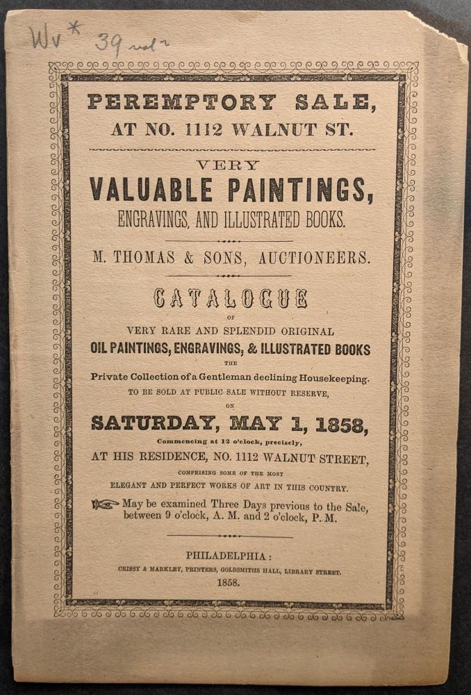 Peremptory Sale, at No. 1112 Walnut St. -- Very Valuable Paintings, Engravings, and Illustrated Books. Catalogue of Very Rare and Splendid Original Oil Paintings, Engravings, & Illustrated Books the Private Collection of a Gentleman declining Housekeeping. To be Sold at Public Sale without Reserve, on Saturday, May 1, 1858...at His Residence. . .[Cover title]. American Art Auction Catalogue, M. Thomas, Sons.
