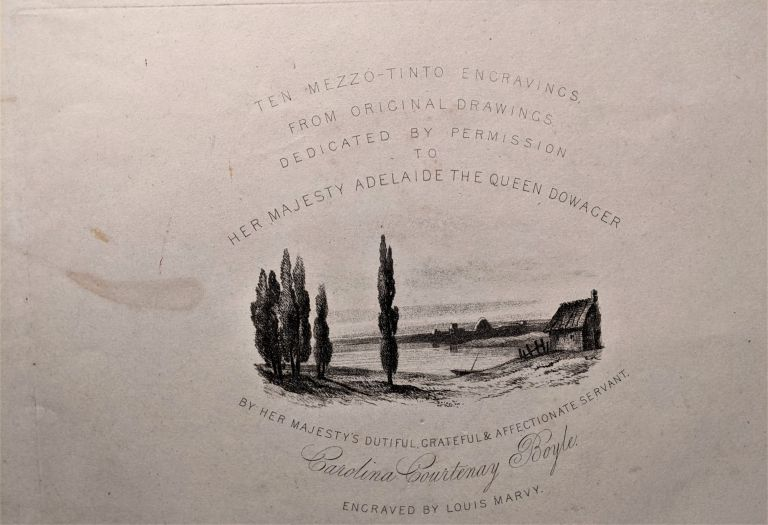 Ten Mezzo-tinto Engravings from Original Drawings. Dedicated by Permission to Her Majesty Adelaide the Queen Dowager by Her Majesty's Dutiful, Grateful & Affectionate Servant Carolina Courtenay Boyle. Engraved by Louis Marvy. Carolina Courtenay Boyle.