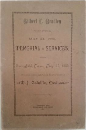 Gilbert L. Bradley Passed to Spirit Life, May 24, 1885. Memorial Services, Held in Springfield,...